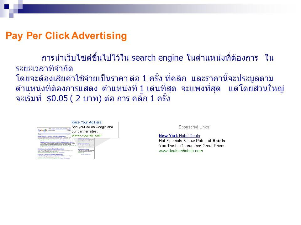 Pay Per Click Advertising การนำเว็บไซต์ขึ้นไปไว้ใน search engine ในตำแหน่งที่ต้องการ ใน ระยะเวลาที่จำกัด โดยจะต้องเสียค่าใช้จ่ายเป็นราคา ต่อ 1 ครั้ง ท