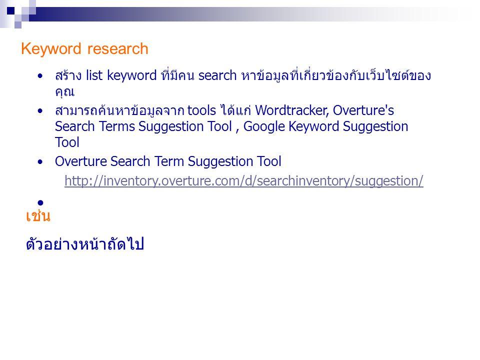 Keyword research สร้าง list keyword ที่มีคน search หาข้อมูลที่เกี่ยวข้องกับเว็บไซต์ของ คุณ สามารถค้นหาข้อมูลจาก tools ได้แก่ Wordtracker, Overture's S