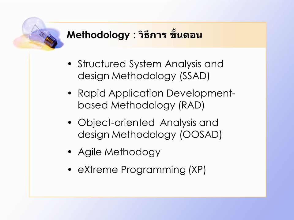 Methodology : วิธีการ ขั้นตอน Structured System Analysis and design Methodology (SSAD) Rapid Application Development- based Methodology (RAD) Object-oriented Analysis and design Methodology (OOSAD) Agile Methodogy eXtreme Programming (XP)