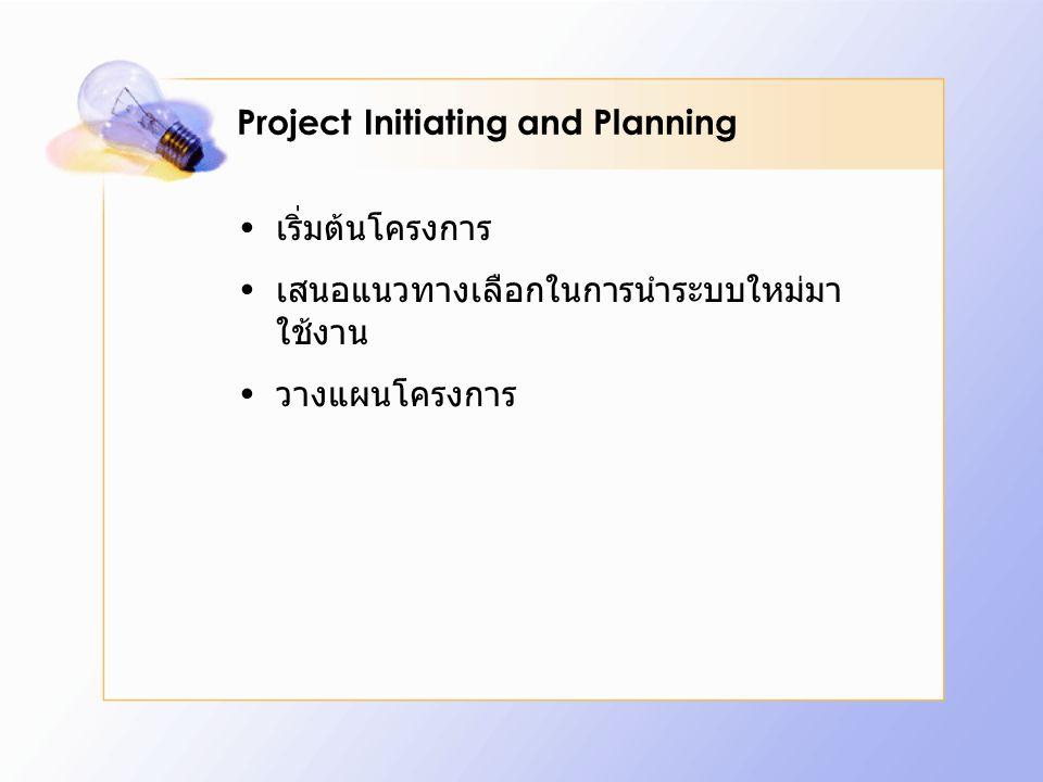 Project Initiating and Planning เริ่มต้นโครงการ เสนอแนวทางเลือกในการนำระบบใหม่มา ใช้งาน วางแผนโครงการ