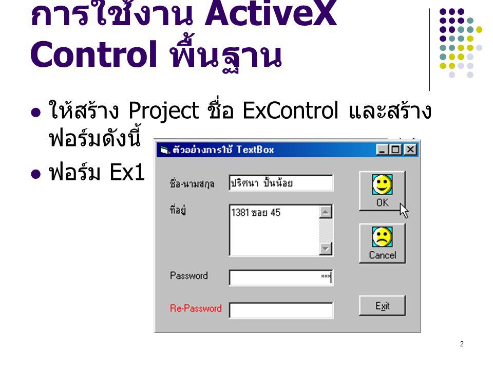 3 TextBox และ Command Button กำหนดค่า Properties ดังนี้ ชื่อ Control Properties ค่าที่กำหนด FormNameEx1 Caption ตัวอย่างการใช้งาน TextBox LabelAutosizeTrue Caption ชื่อ - นามสกุล LabelAutosizeTrue Caption ที่อยู่ LabelAutosizeTrue CaptionPassword LabelAutosizeTrue CaptionRe-Password ForeColor ให้กำหนดเป็นสีแดง