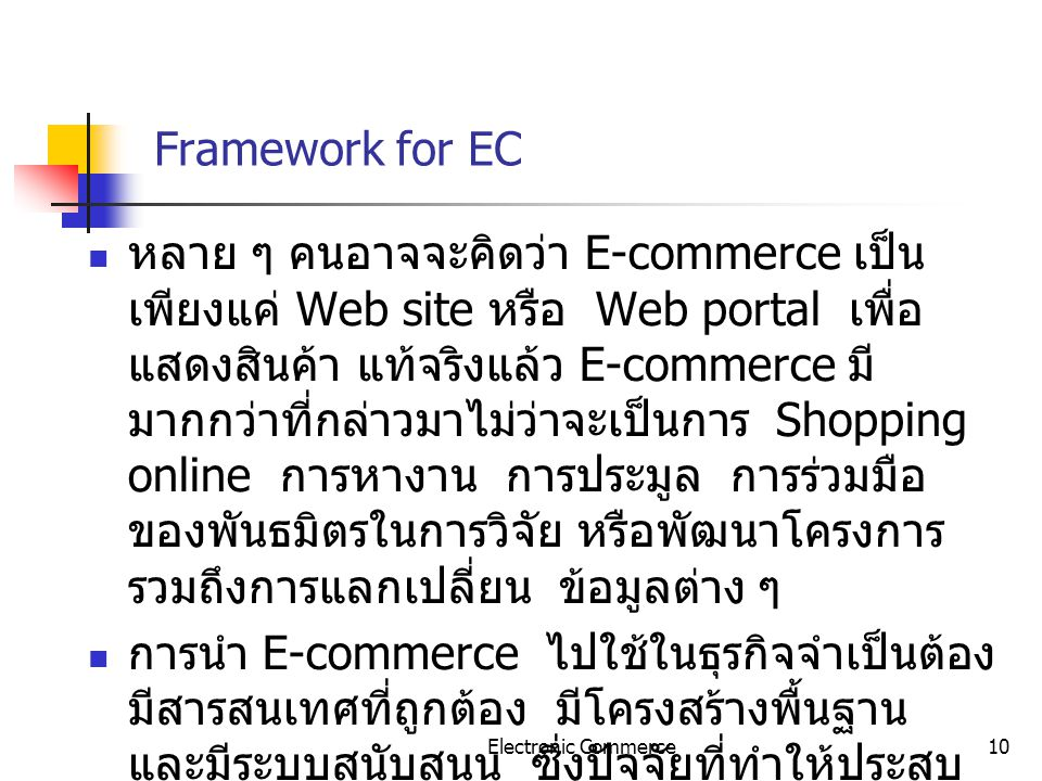 Electronic Commerce10 Framework for EC หลาย ๆ คนอาจจะคิดว่า E-commerce เป็น เพียงแค่ Web site หรือ Web portal เพื่อ แสดงสินค้า แท้จริงแล้ว E-commerce