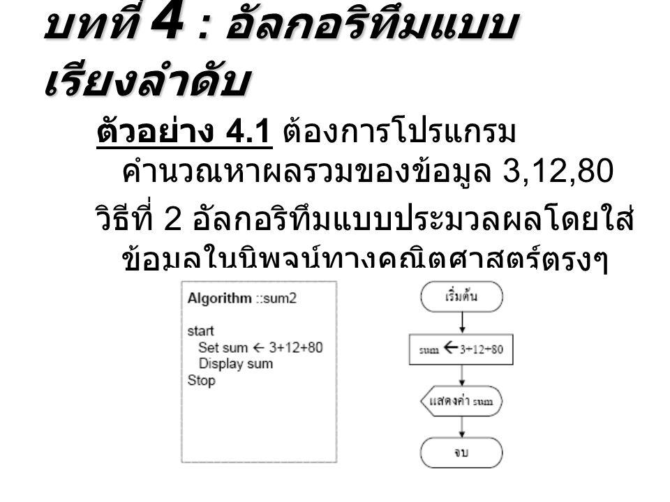 ตัวอย่าง 4.1 ต้องการโปรแกรม คำนวณหาผลรวมของข้อมูล 3,12,80 วิธีที่ 2 อัลกอริทึมแบบประมวลผลโดยใส่ ข้อมูลในนิพจน์ทางคณิตศาสตร์ตรงๆ บทที่ 4 : อัลกอริทึมแบบ เรียงลำดับ