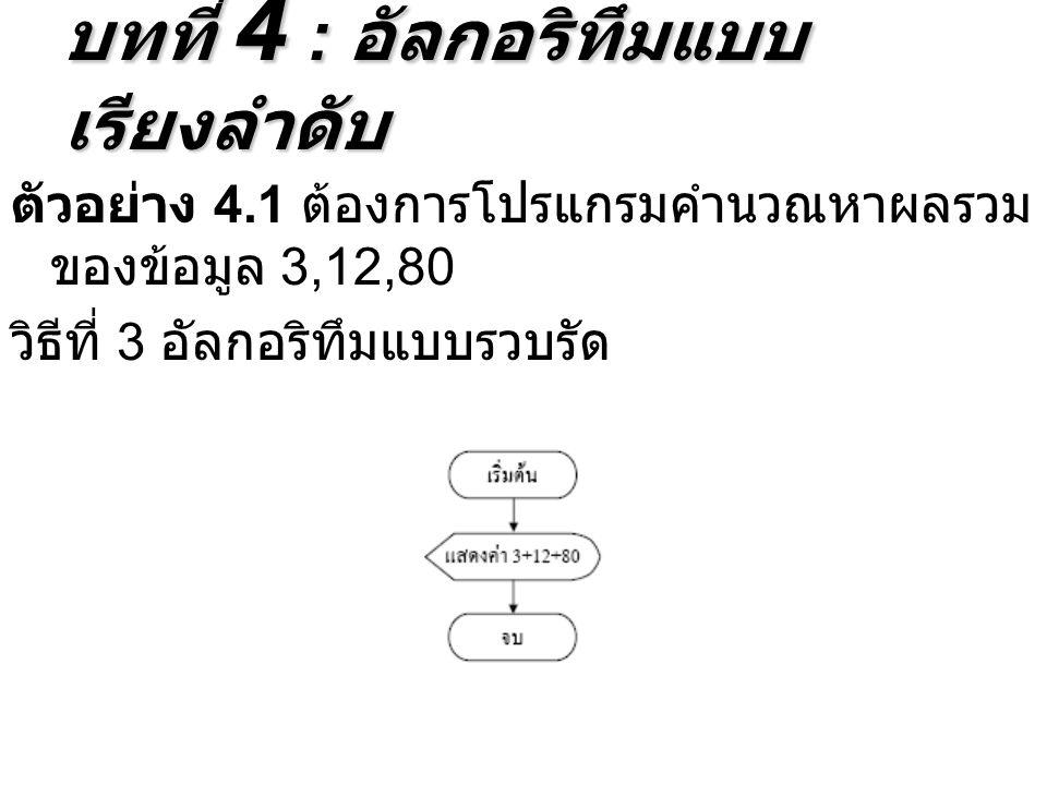 ตัวอย่าง 4.1 ต้องการโปรแกรมคำนวณหาผลรวม ของข้อมูล 3,12,80 วิธีที่ 3 อัลกอริทึมแบบรวบรัด บทที่ 4 : อัลกอริทึมแบบ เรียงลำดับ