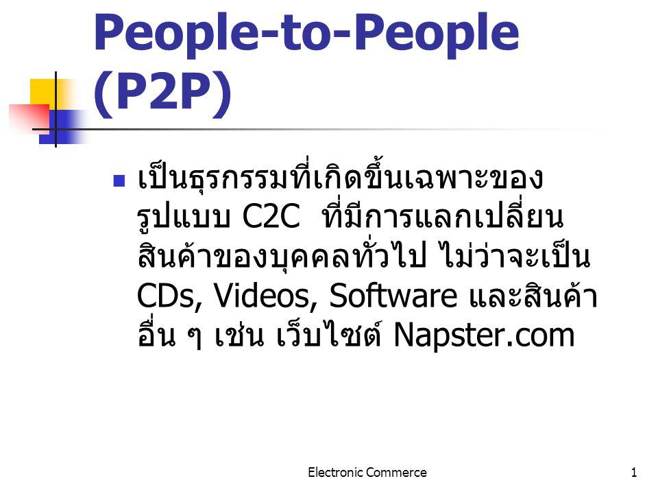 Electronic Commerce1 People-to-People (P2P) เป็นธุรกรรมที่เกิดขึ้นเฉพาะของ รูปแบบ C2C ที่มีการแลกเปลี่ยน สินค้าของบุคคลทั่วไป ไม่ว่าจะเป็น CDs, Videos