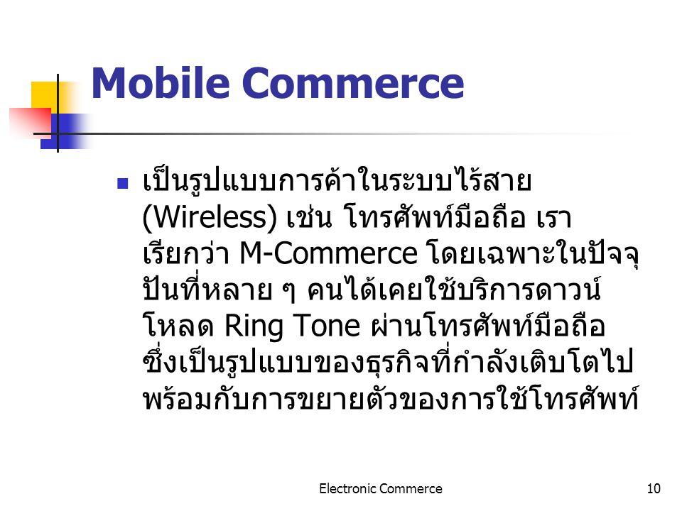 Electronic Commerce10 Mobile Commerce เป็นรูปแบบการค้าในระบบไร้สาย (Wireless) เช่น โทรศัพท์มือถือ เรา เรียกว่า M-Commerce โดยเฉพาะในปัจจุ ปันที่หลาย ๆ