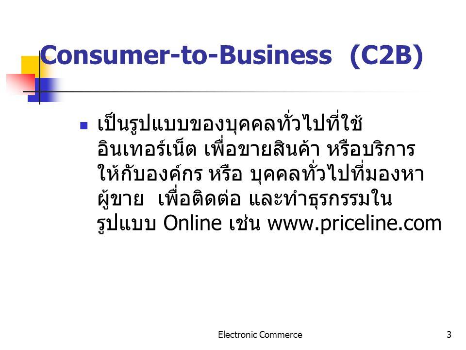 3 Consumer-to-Business (C2B) เป็นรูปแบบของบุคคลทั่วไปที่ใช้ อินเทอร์เน็ต เพื่อขายสินค้า หรือบริการ ให้กับองค์กร หรือ บุคคลทั่วไปที่มองหา ผู้ขาย เพื่อต