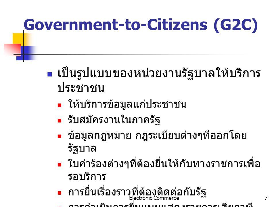 Electronic Commerce7 Government-to-Citizens (G2C) เป็นรูปแบบของหน่วยงานรัฐบาลให้บริการ ประชาชน ให้บริการข้อมูลแก่ประชาชน รับสมัครงานในภาครัฐ ข้อมูลกฎห
