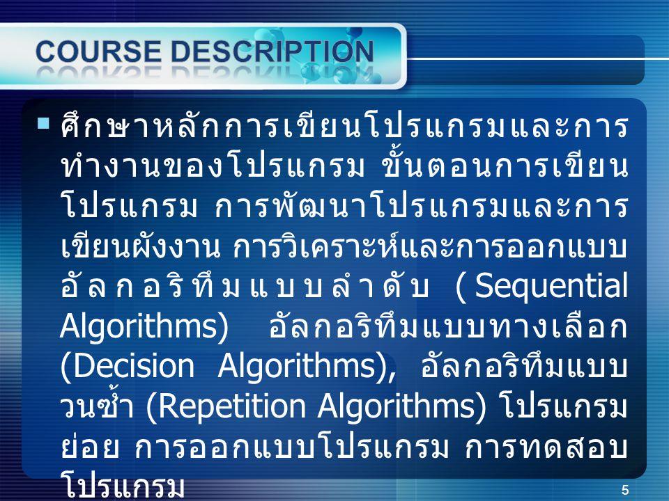  ศึกษาหลักการเขียนโปรแกรมและการ ทำงานของโปรแกรม ขั้นตอนการเขียน โปรแกรม การพัฒนาโปรแกรมและการ เขียนผังงาน การวิเคราะห์และการออกแบบ อัลกอริทึมแบบลำดับ (Sequential Algorithms) อัลกอริทึมแบบทางเลือก (Decision Algorithms), อัลกอริทึมแบบ วนซ้ำ (Repetition Algorithms) โปรแกรม ย่อย การออกแบบโปรแกรม การทดสอบ โปรแกรม 5
