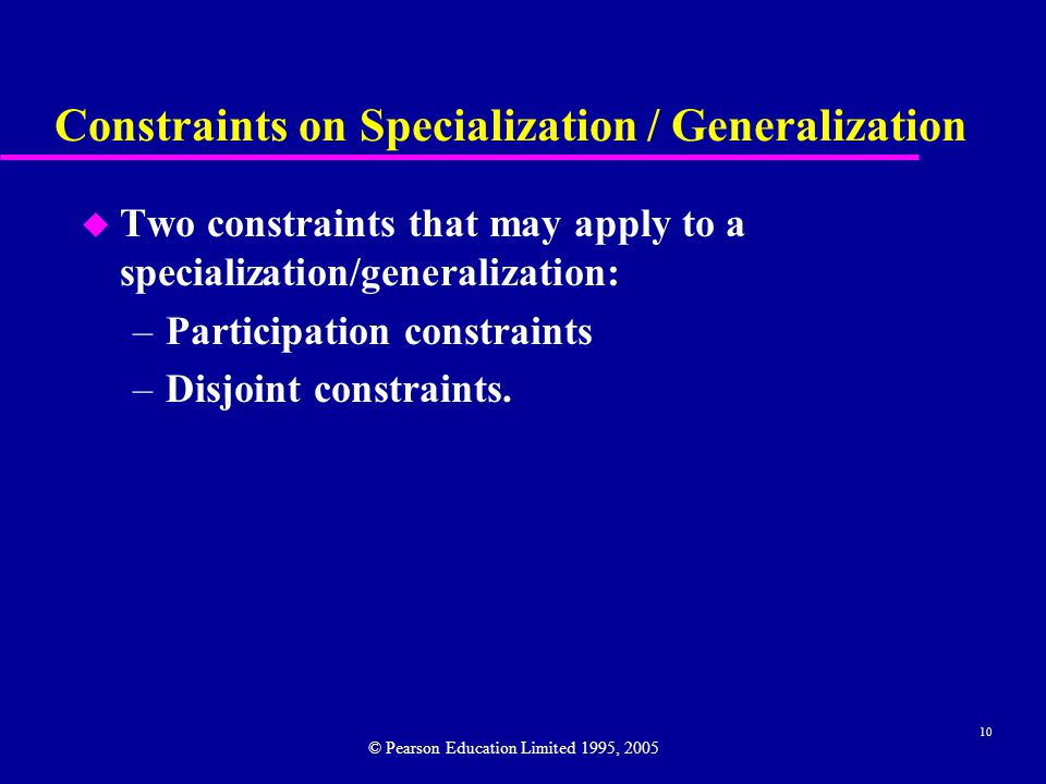10 Constraints on Specialization / Generalization u Two constraints that may apply to a specialization/generalization: –Participation constraints –Disjoint constraints.