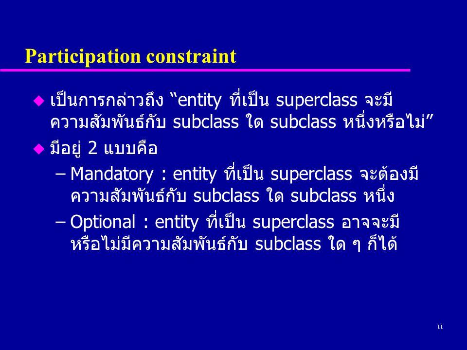 11 Participation constraint u เป็นการกล่าวถึง entity ที่เป็น superclass จะมี ความสัมพันธ์กับ subclass ใด subclass หนึ่งหรือไม่ u มีอยู่ 2 แบบคือ –Mandatory : entity ที่เป็น superclass จะต้องมี ความสัมพันธ์กับ subclass ใด subclass หนึ่ง –Optional : entity ที่เป็น superclass อาจจะมี หรือไม่มีความสัมพันธ์กับ subclass ใด ๆ ก็ได้