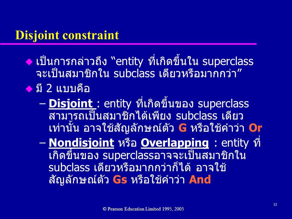 12 Disjoint constraint u เป็นการกล่าวถึง entity ที่เกิดขึ้นใน superclass จะเป็นสมาชิกใน subclass เดียวหรือมากกว่า u มี 2 แบบคือ –Disjoint : entity ที่เกิดขึ้นของ superclass สามารถเป็นสมาชิกได้เพียง subclass เดียว เท่านั้น อาจใช้สัญลักษณ์ตัว G หรือใช้คำว่า Or –Nondisjoint หรือ Overlapping : entity ที่ เกิดขึ้นของ superclassอาจจะเป็นสมาชิกใน subclass เดียวหรือมากกว่าก็ได้ อาจใช้ สัญลักษณ์ตัว Gs หรือใช้คำว่า And © Pearson Education Limited 1995, 2005