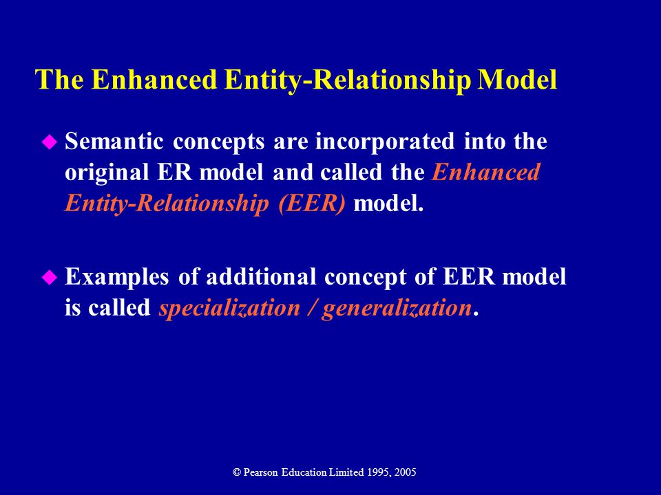 The Enhanced Entity-Relationship Model u Semantic concepts are incorporated into the original ER model and called the Enhanced Entity-Relationship (EER) model.