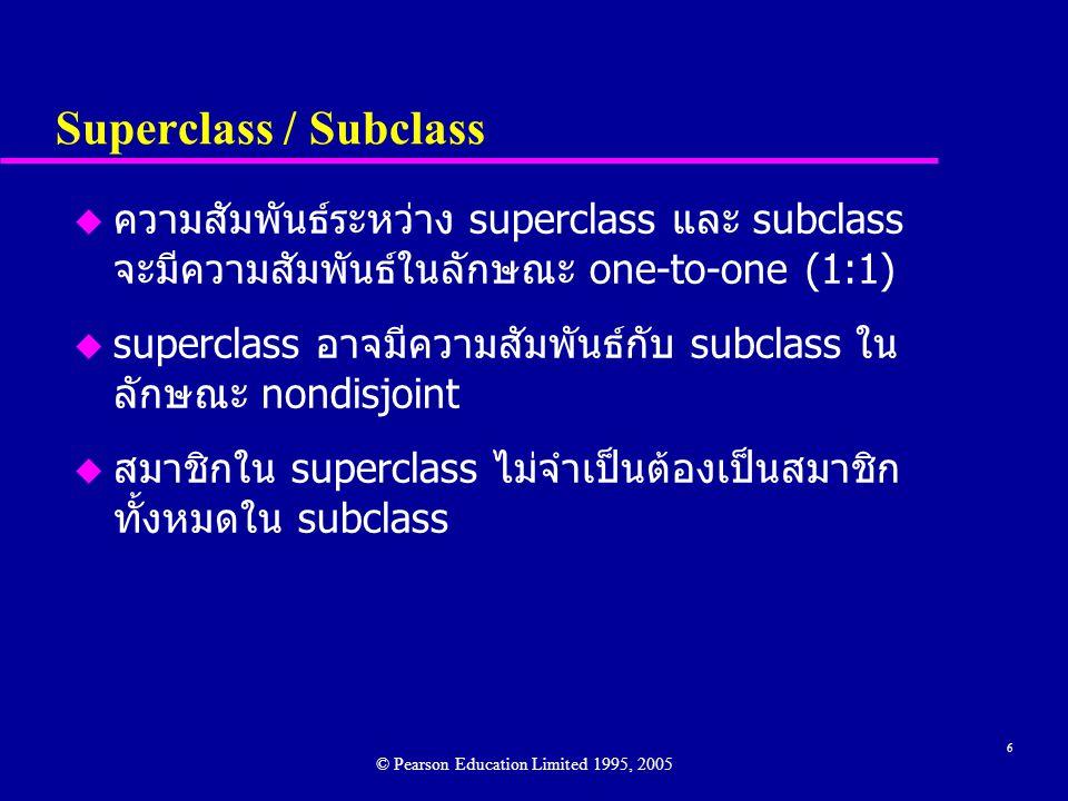 6 Superclass / Subclass u ความสัมพันธ์ระหว่าง superclass และ subclass จะมีความสัมพันธ์ในลักษณะ one-to-one (1:1) u superclass อาจมีความสัมพันธ์กับ subclass ใน ลักษณะ nondisjoint u สมาชิกใน superclass ไม่จำเป็นต้องเป็นสมาชิก ทั้งหมดใน subclass © Pearson Education Limited 1995, 2005
