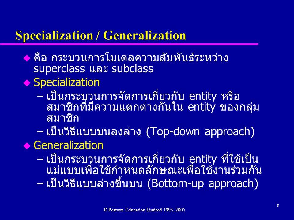 8 Specialization / Generalization u คือ กระบวนการโมเดลความสัมพันธ์ระหว่าง superclass และ subclass u Specialization –เป็นกระบวนการจัดการเกี่ยวกับ entity หรือ สมาชิกที่มีความแตกต่างกันใน entity ของกลุ่ม สมาชิก –เป็นวิธีแบบบนลงล่าง (Top-down approach) u Generalization –เป็นกระบวนการจัดการเกี่ยวกับ entity ที่ใช้เป็น แม่แบบเพื่อใช้กำหนดลักษณะเพื่อใช้งานร่วมกัน –เป็นวิธีแบบล่างขึ้นบน (Bottom-up approach) © Pearson Education Limited 1995, 2005