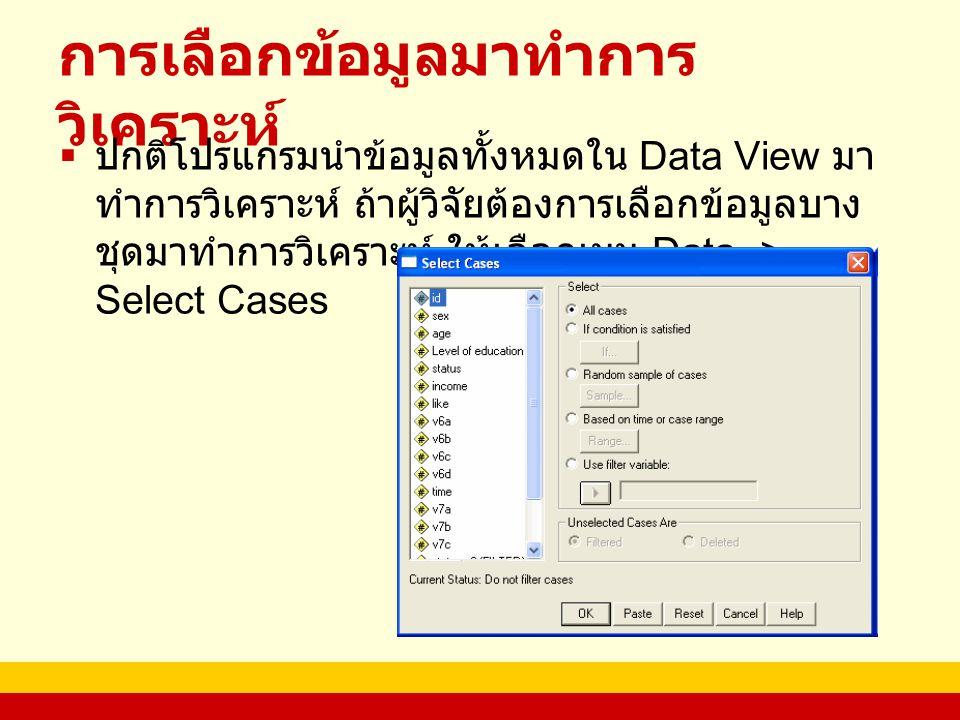 การเลือกข้อมูลมาทำการ วิเคราะห์  ปกติโปรแกรมนำข้อมูลทั้งหมดใน Data View มา ทำการวิเคราะห์ ถ้าผู้วิจัยต้องการเลือกข้อมูลบาง ชุดมาทำการวิเคราะห์ ให้เลือกเมนู Data -> Select Cases
