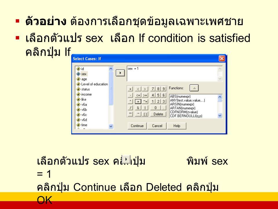  ตัวอย่าง ต้องการเลือกชุดข้อมูลเฉพาะเพศชาย  เลือกตัวแปร sex เลือก If condition is satisfied คลิกปุ่ม If เลือกตัวแปร sex คลิกปุ่ม พิมพ์ sex = 1 คลิกปุ่ม Continue เลือก Deleted คลิกปุ่ม OK