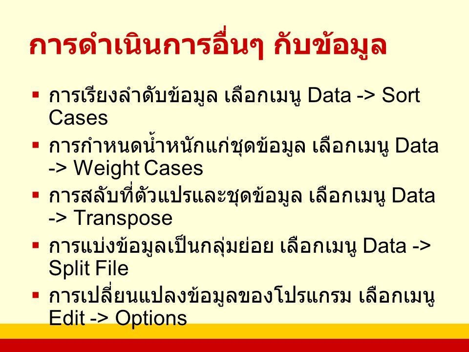 การดำเนินการอื่นๆ กับข้อมูล  การเรียงลำดับข้อมูล เลือกเมนู Data -> Sort Cases  การกำหนดน้ำหนักแก่ชุดข้อมูล เลือกเมนู Data -> Weight Cases  การสลับที่ตัวแปรและชุดข้อมูล เลือกเมนู Data -> Transpose  การแบ่งข้อมูลเป็นกลุ่มย่อย เลือกเมนู Data -> Split File  การเปลี่ยนแปลงข้อมูลของโปรแกรม เลือกเมนู Edit -> Options