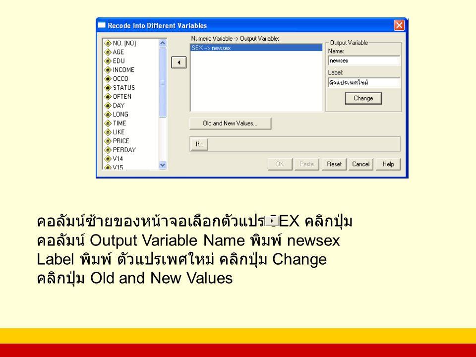 คอลัมน์ซ้ายของหน้าจอเลือกตัวแปร SEX คลิกปุ่ม คอลัมน์ Output Variable Name พิมพ์ newsex Label พิมพ์ ตัวแปรเพศใหม่ คลิกปุ่ม Change คลิกปุ่ม Old and New Values