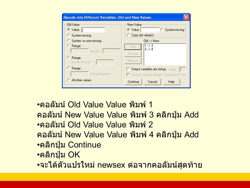 คอลัมน์ Old Value Value พิมพ์ 1 คอลัมน์ New Value Value พิมพ์ 3 คลิกปุ่ม Add คอลัมน์ Old Value Value พิมพ์ 2 คอลัมน์ New Value Value พิมพ์ 4 คลิกปุ่ม Add คลิกปุ่ม Continue คลิกปุ่ม OK จะได้ตัวแปรใหม่ newsex ต่อจากคอลัมน์สุดท้าย