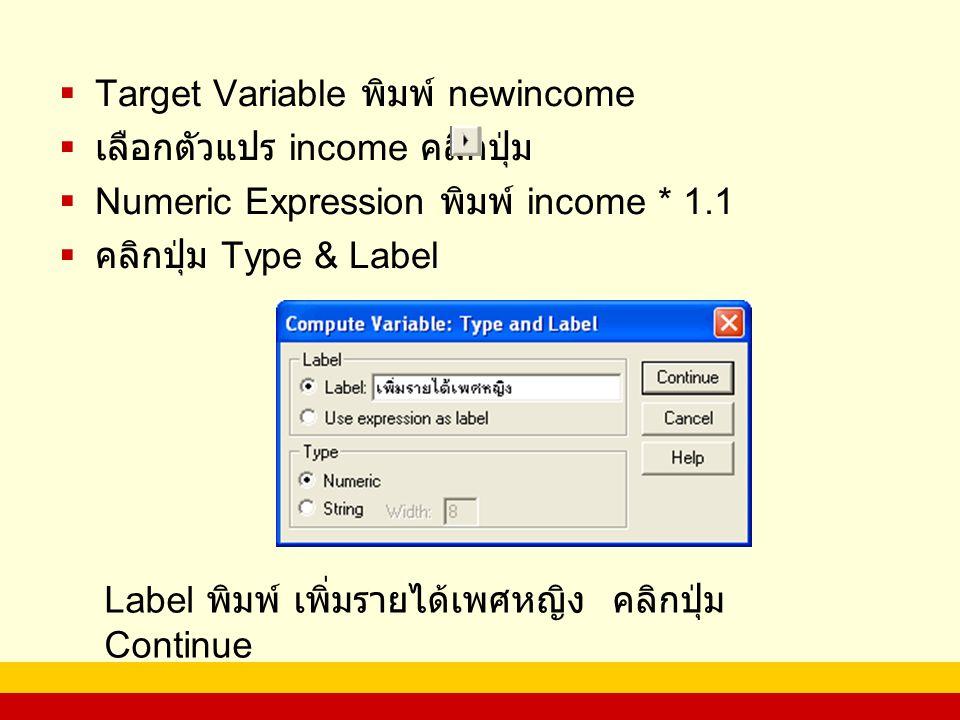  Target Variable พิมพ์ newincome  เลือกตัวแปร income คลิกปุ่ม  Numeric Expression พิมพ์ income * 1.1  คลิกปุ่ม Type & Label Label พิมพ์ เพิ่มรายได้เพศหญิง คลิกปุ่ม Continue