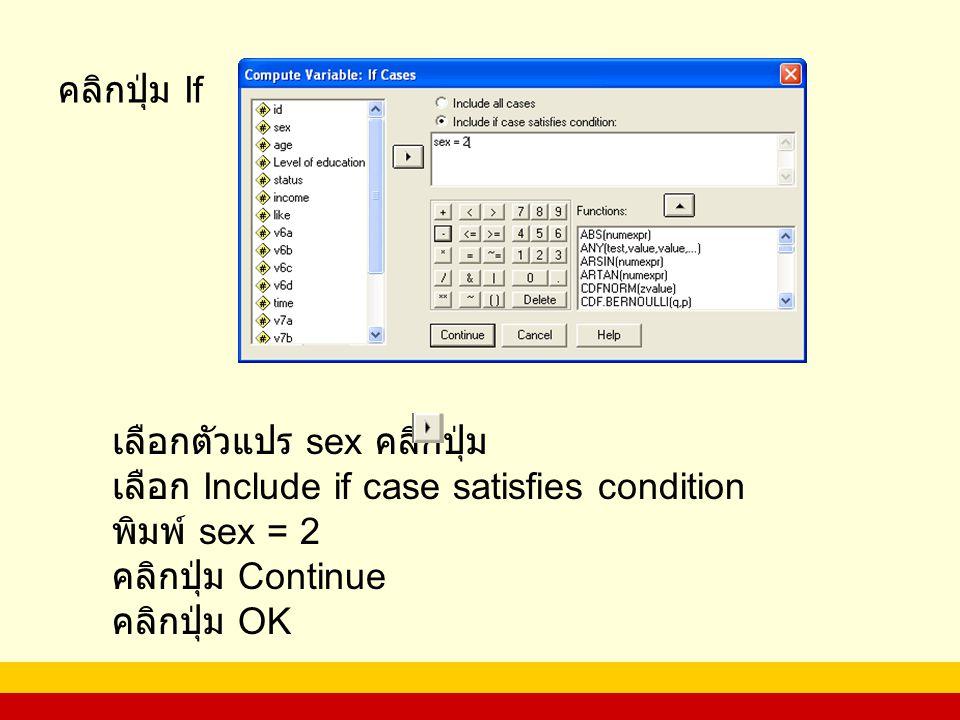 คลิกปุ่ม If เลือกตัวแปร sex คลิกปุ่ม เลือก Include if case satisfies condition พิมพ์ sex = 2 คลิกปุ่ม Continue คลิกปุ่ม OK