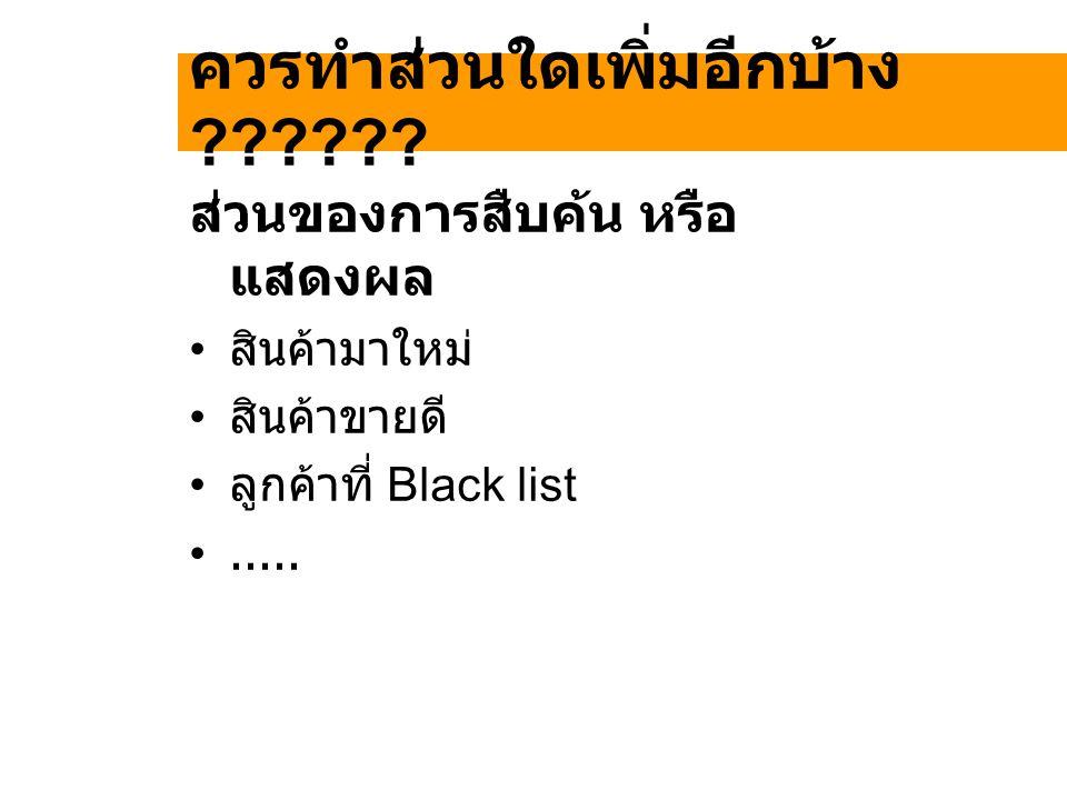 ควรทำส่วนใดเพิ่มอีกบ้าง ?????? ส่วนของการสืบค้น หรือ แสดงผล สินค้ามาใหม่ สินค้าขายดี ลูกค้าที่ Black list.....