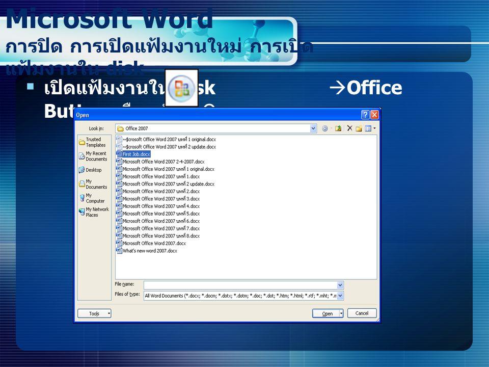  เปิดแฟ้มงานใน disk  Office Button เลือกคำสั่ง Open Microsoft Word การปิด การเปิดแฟ้มงานใหม่ การเปิด แฟ้มงานใน disk