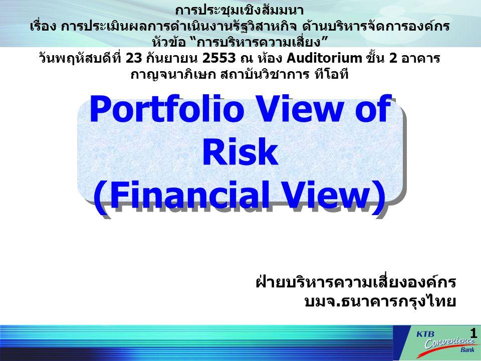 1 Portfolio View of Risk (Financial View) ฝ่ายบริหารความเสี่ยงองค์กร บมจ. ธนาคารกรุงไทย การประชุมเชิงสัมมนา เรื่อง การประเมินผลการดำเนินงานรัฐวิสาหกิจ