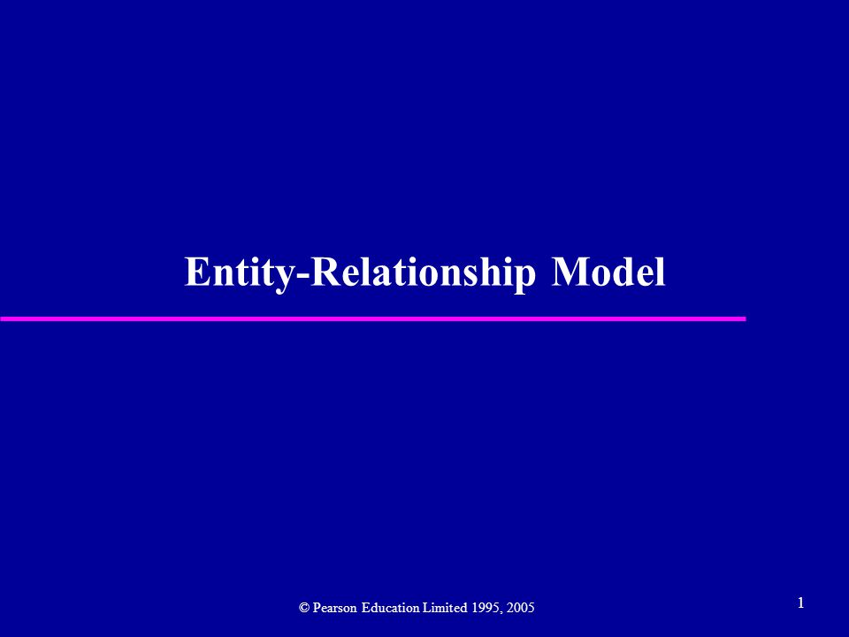 1 Entity-Relationship Model © Pearson Education Limited 1995, 2005