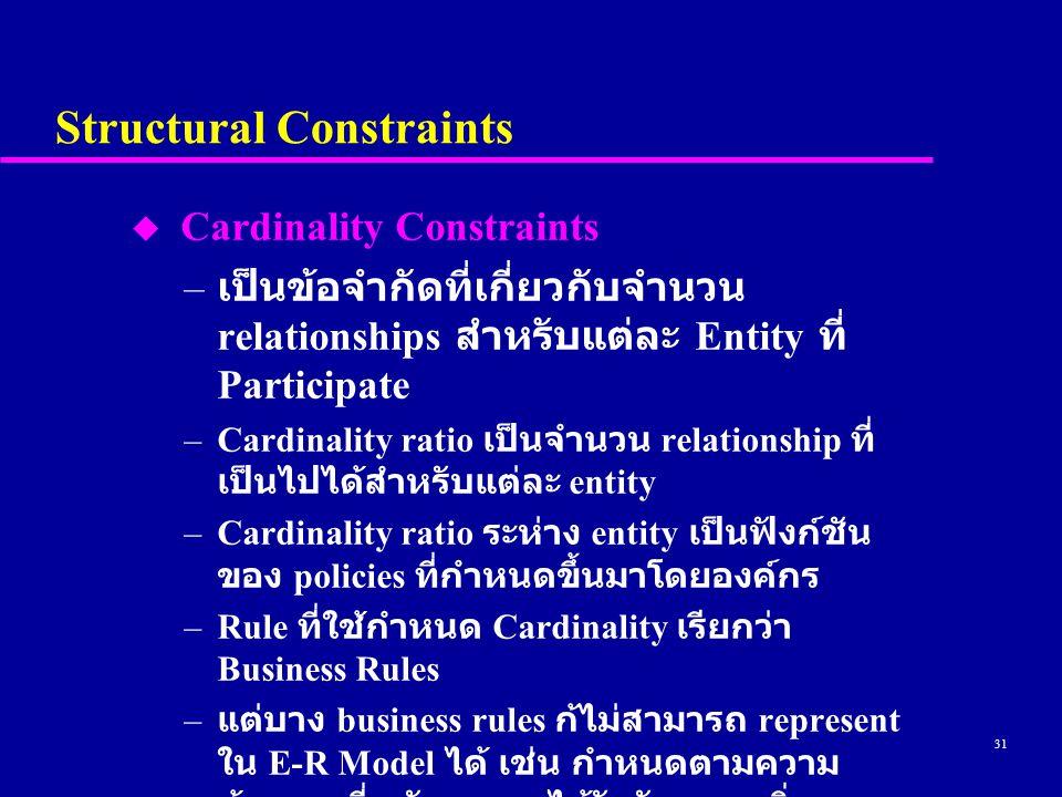 31 Structural Constraints u Cardinality Constraints – เป็นข้อจำกัดที่เกี่ยวกับจำนวน relationships สำหรับแต่ละ Entity ที่ Participate –Cardinality ratio เป็นจำนวน relationship ที่ เป็นไปได้สำหรับแต่ละ entity –Cardinality ratio ระห่าง entity เป็นฟังก์ชัน ของ policies ที่กำหนดขึ้นมาโดยองค์กร –Rule ที่ใช้กำหนด Cardinality เรียกว่า Business Rules – แต่บาง business rules ก้ไม่สามารถ represent ใน E-R Model ได้ เช่น กำหนดตามความ ต้องการที่พนักงานจะได้รับวันหยุดเพิ่ม สำหรับทุก ๆ ปีที่ทำงานกับองค์กรนั้น ๆ