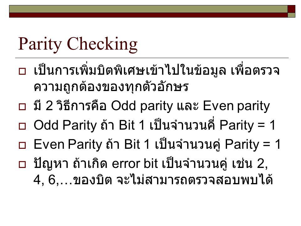 Parity Checking  เป็นการเพิ่มบิตพิเศษเข้าไปในข้อมูล เพื่อตรวจ ความถูกต้องของทุกตัวอักษร  มี 2 วิธีการคือ Odd parity และ Even parity  Odd Parity ถ้า