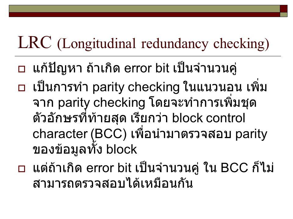 LRC (Longitudinal redundancy checking)  แก้ปัญหา ถ้าเกิด error bit เป็นจำนวนคู่  เป็นการทำ parity checking ในแนวนอน เพิ่ม จาก parity checking โดยจะท