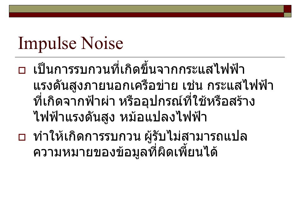 Impulse Noise  เป็นการรบกวนที่เกิดขึ้นจากกระแสไฟฟ้า แรงดันสูงภายนอกเครือข่าย เช่น กระแสไฟฟ้า ที่เกิดจากฟ้าผ่า หรืออุปกรณ์ที่ใช้หรือสร้าง ไฟฟ้าแรงดันส