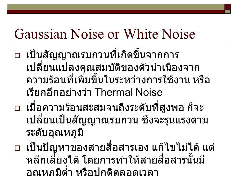 Gaussian Noise or White Noise  เป็นสัญญาณรบกวนที่เกิดขึ้นจากการ เปลี่ยนแปลงคุณสมบัติของตัวนำเนื่องจาก ความร้อนที่เพิ่มขึ้นในระหว่างการใช้งาน หรือ เรี