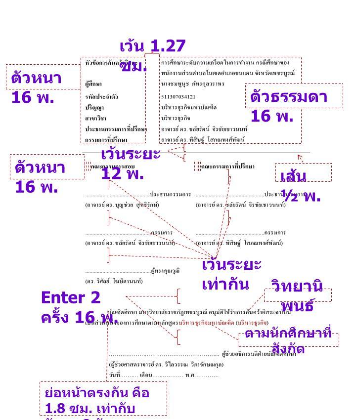 เว้นระยะ เท่ากัน Enter 2 ครั้ง 16 พ. ย่อหน้าตรงกัน คือ 1.8 ซม. เท่ากับ อักษร 8 ตัว เว้น 1.27 ซม. ตัวหนา 16 พ. ตัวธรรมดา 16 พ. เส้น ½ พ. เว้นระยะ 12 พ.