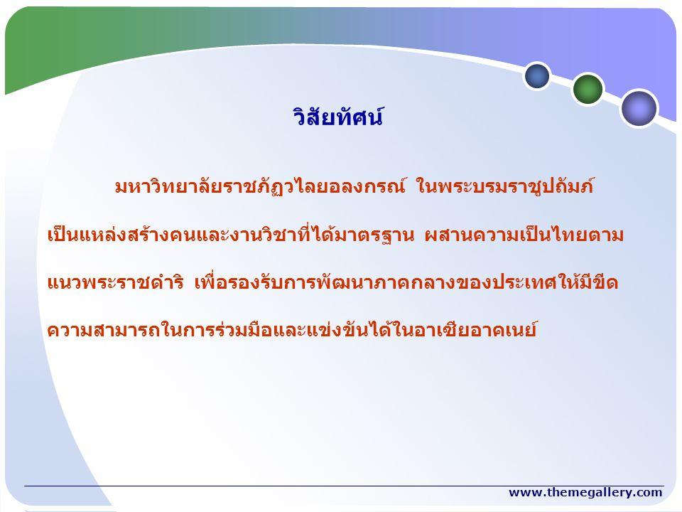 www.themegallery.com มหาวิทยาลัยราชภัฏวไลยอลงกรณ์ ในพระบรมราชูปถัมภ์ เป็นแหล่งสร้างคนและงานวิชาที่ได้มาตรฐาน ผสานความเป็นไทยตาม แนวพระราชดำริ เพื่อรองรับการพัฒนาภาคกลางของประเทศให้มีขีด ความสามารถในการร่วมมือและแข่งขันได้ในอาเซียอาคเนย์ วิสัยทัศน์