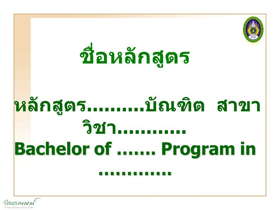 ชื่อหลักสูตร หลักสูตร.......... บัณฑิต สาขา วิชา............ Bachelor of ……. Program in ………….