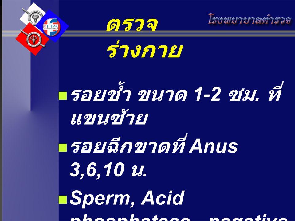 ตรวจ ร่างกาย รอยช้ำ ขนาด 1-2 ซม. ที่ แขนซ้าย รอยฉีกขาดที่ Anus 3,6,10 น. Sperm, Acid phosphatase - negative