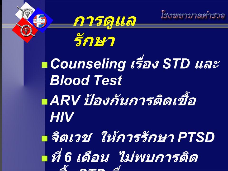 การดูแล รักษา Counseling เรื่อง STD และ Blood Test ARV ป้องกันการติดเชื้อ HIV จิตเวช ให้การรักษา PTSD ที่ 6 เดือน ไม่พบการติด เชื้อ STD อื่น
