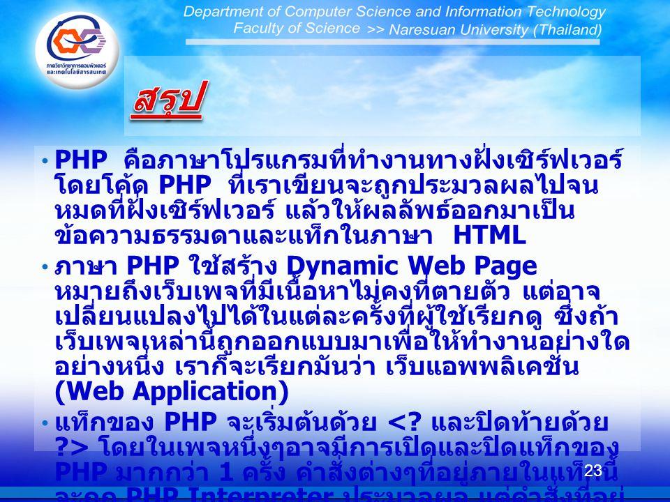 PHP คือภาษาโปรแกรมที่ทำงานทางฝั่งเซิร์ฟเวอร์ โดยโค้ด PHP ที่เราเขียนจะถูกประมวลผลไปจน หมดที่ฝั่งเซิร์ฟเวอร์ แล้วให้ผลลัพธ์ออกมาเป็น ข้อความธรรมดาและแท