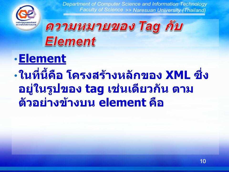 Element ในที่นี้คือ โครงสร้างหลักของ XML ซึ่ง อยู่ในรูปของ tag เช่นเดียวกัน ตาม ตัวอย่างข้างบน element คือ 10