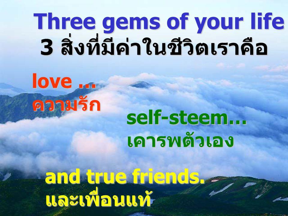 Three gems of your life are … 3 สิ่งที่มีค่าในชีวิตเราคือ love … ความรัก self-steem… เคารพตัวเอง and true friends. และเพื่อนแท้
