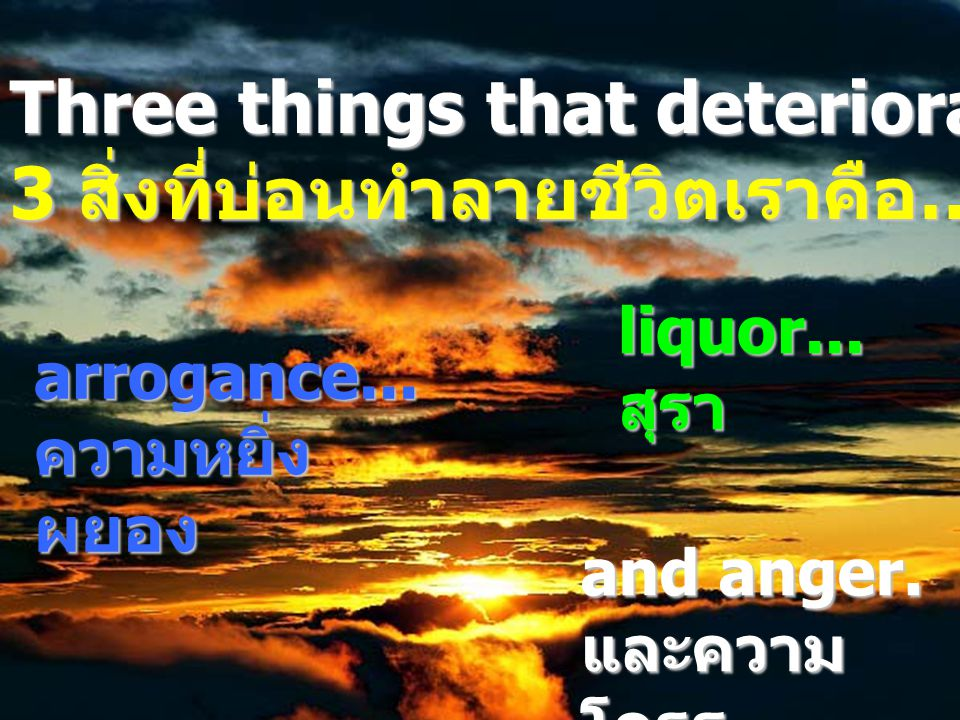 arrogance...ความหยิ่ง ผยอง liquor... สุรา Three things that deteriorate your life are...