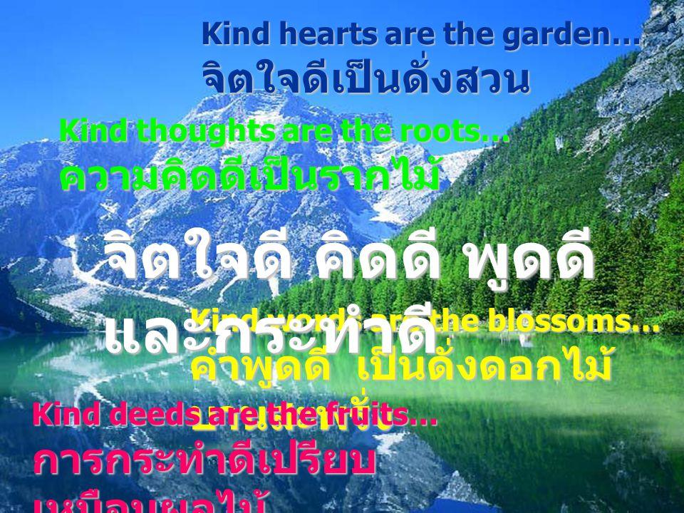 Kind hearts are are the garden… จิตใจดีเป็นดั่งสวน Kind thoughts are the roots… ความคิดดีเป็นรากไม้ Kind words are the blossoms… คำพูดดี คำพูดดี เป็นด