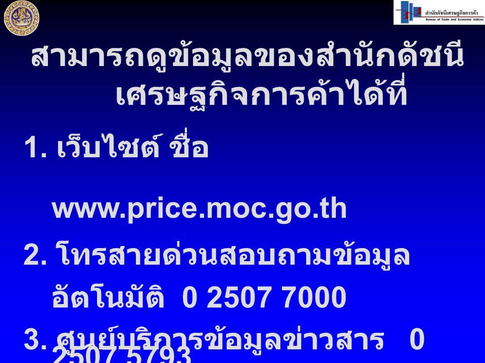สามารถดูข้อมูลของสำนักดัชนี เศรษฐกิจการค้าได้ที่ 1. เว็บไซต์ ชื่อ www.price.moc.go.th 2. โทรสายด่วนสอบถามข้อมูล อัตโนมัติ 0 2507 7000 3. ศูนย์บริการข้