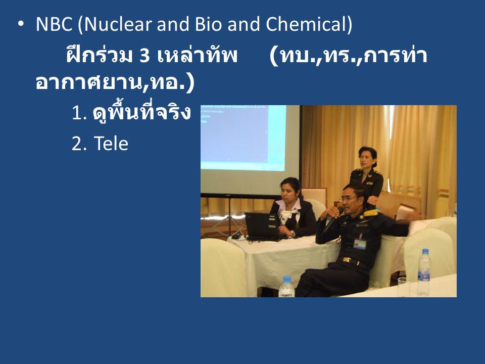 NBC (Nuclear and Bio and Chemical) ฝึกร่วม 3 เหล่าทัพ ( ทบ., ทร., การท่า อากาศยาน, ทอ.) 1. ดูพื้นที่จริง 2. Tele