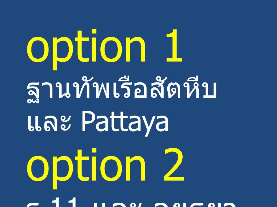option 1 ฐานทัพเรือสัตหีบ และ Pattaya option 2 ร.11 และ อยุธยา