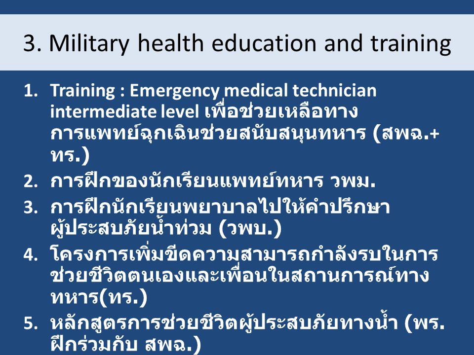3. Military health education and training 1.Training : Emergency medical technician intermediate level เพื่อช่วยเหลือทาง การแพทย์ฉุกเฉินช่วยสนับสนุนทห