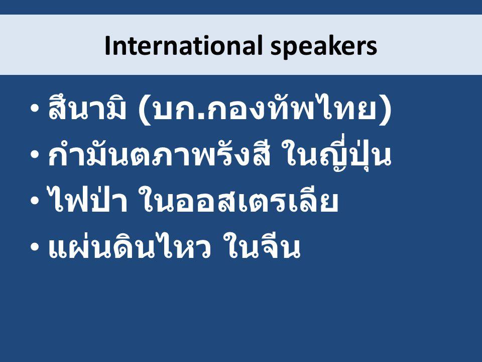 International speakers สึนามิ ( บก. กองทัพไทย ) กำมันตภาพรังสี ในญี่ปุ่น ไฟป่า ในออสเตรเลีย แผ่นดินไหว ในจีน
